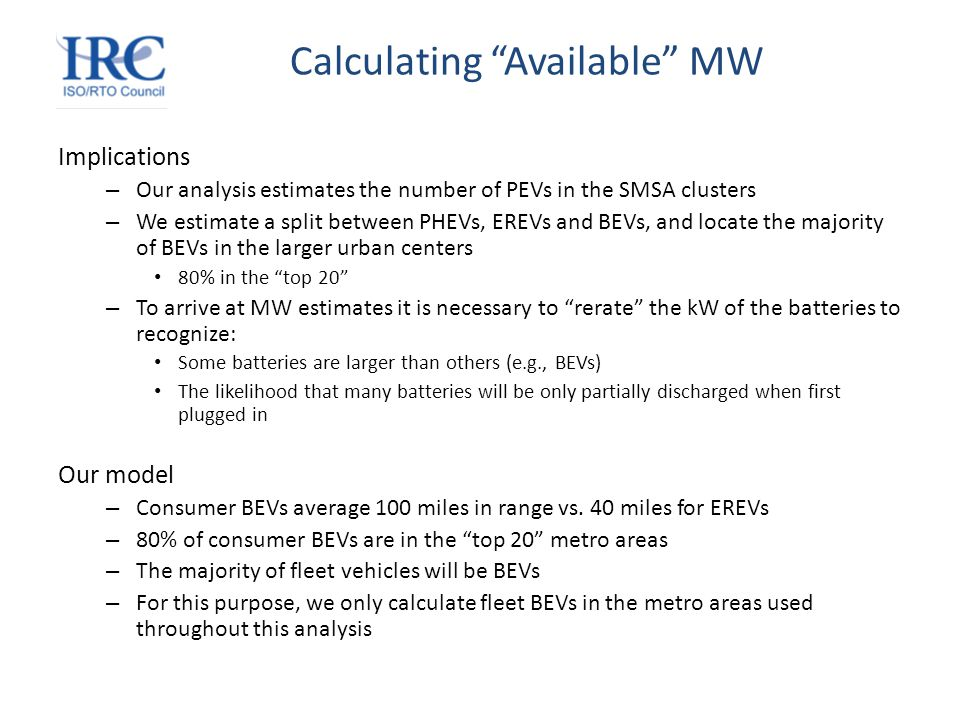 Calculating Available MW Implications – Our analysis estimates the number of PEVs in the SMSA clusters – We estimate a split between PHEVs, EREVs and BEVs, and locate the majority of BEVs in the larger urban centers 80% in the top 20 – To arrive at MW estimates it is necessary to rerate the kW of the batteries to recognize: Some batteries are larger than others (e.g., BEVs) The likelihood that many batteries will be only partially discharged when first plugged in Our model – Consumer BEVs average 100 miles in range vs.