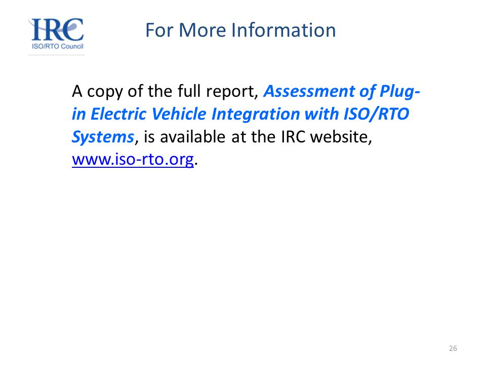 26 For More Information A copy of the full report, Assessment of Plug- in Electric Vehicle Integration with ISO/RTO Systems, is available at the IRC website, www.iso-rto.org.
