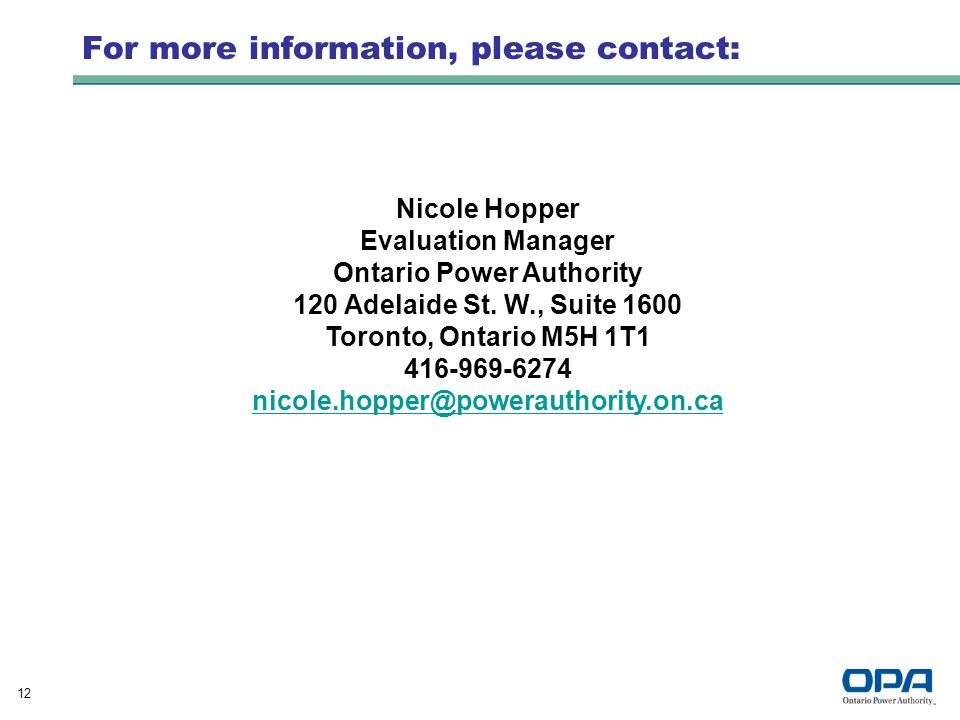 12 For more information, please contact: Nicole Hopper Evaluation Manager Ontario Power Authority 120 Adelaide St.