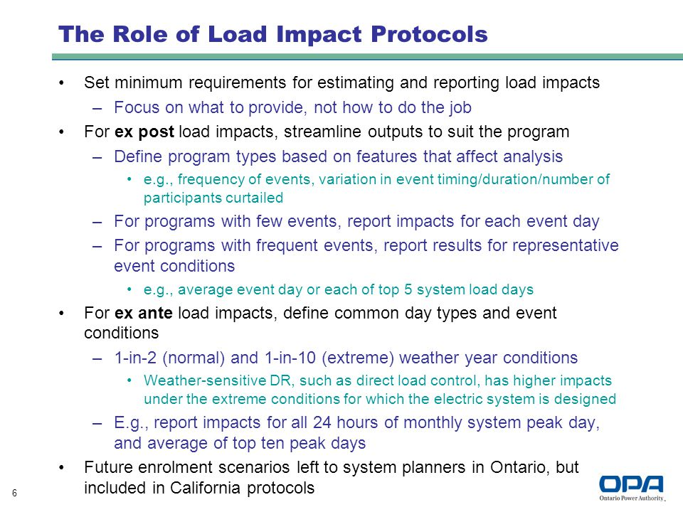 6 The Role of Load Impact Protocols Set minimum requirements for estimating and reporting load impacts –Focus on what to provide, not how to do the job For ex post load impacts, streamline outputs to suit the program –Define program types based on features that affect analysis e.g., frequency of events, variation in event timing/duration/number of participants curtailed –For programs with few events, report impacts for each event day –For programs with frequent events, report results for representative event conditions e.g., average event day or each of top 5 system load days For ex ante load impacts, define common day types and event conditions –1-in-2 (normal) and 1-in-10 (extreme) weather year conditions Weather-sensitive DR, such as direct load control, has higher impacts under the extreme conditions for which the electric system is designed –E.g., report impacts for all 24 hours of monthly system peak day, and average of top ten peak days Future enrolment scenarios left to system planners in Ontario, but included in California protocols