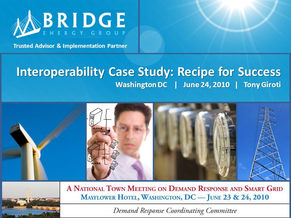 Interoperability Case Study: Recipe for Success Washington DC | June 24, 2010 | Tony Giroti 1 Copyright © 2010 Bridge Energy Group, Inc., All Rights R