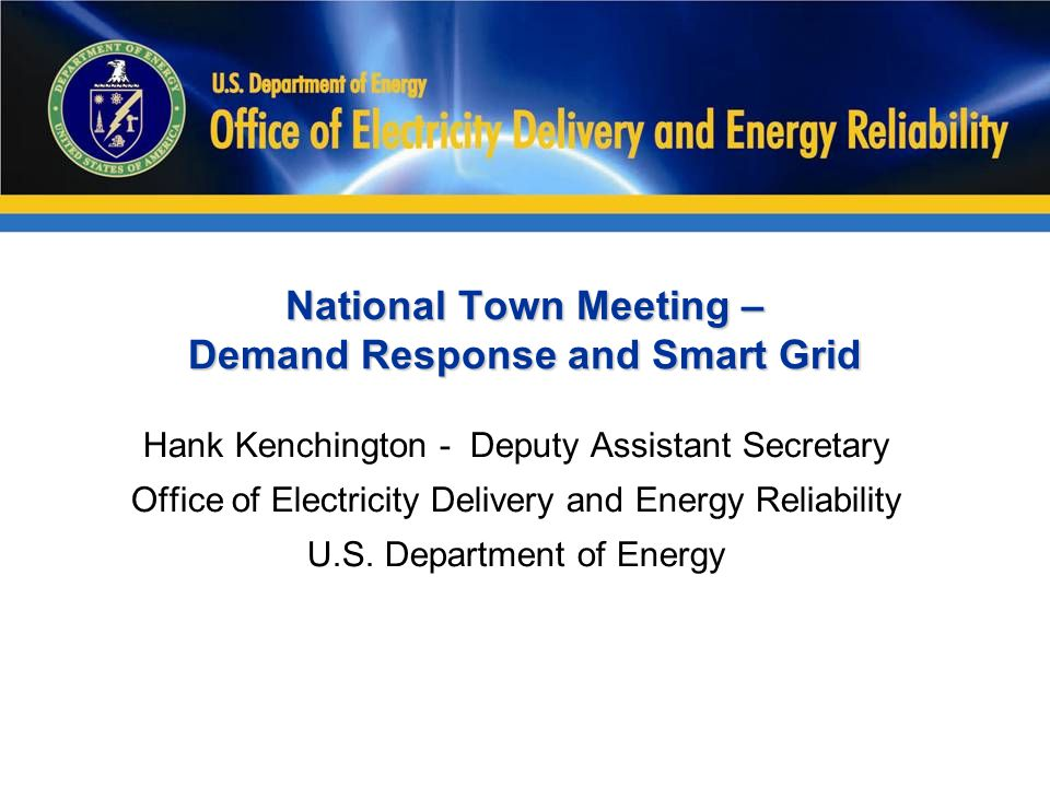 National Town Meeting – Demand Response and Smart Grid Hank Kenchington - Deputy Assistant Secretary Office of Electricity Delivery and Energy Reliabi