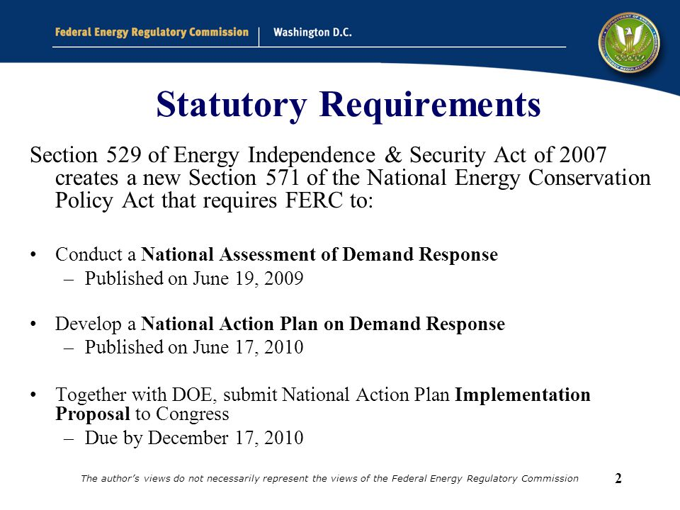 2 Statutory Requirements Section 529 of Energy Independence & Security Act of 2007 creates a new Section 571 of the National Energy Conservation Policy Act that requires FERC to: Conduct a National Assessment of Demand Response –Published on June 19, 2009 Develop a National Action Plan on Demand Response –Published on June 17, 2010 Together with DOE, submit National Action Plan Implementation Proposal to Congress –Due by December 17, 2010 The author's views do not necessarily represent the views of the Federal Energy Regulatory Commission