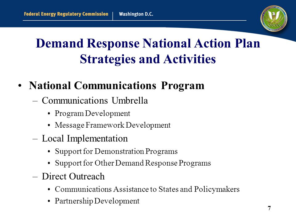 7 Demand Response National Action Plan Strategies and Activities National Communications Program –Communications Umbrella Program Development Message Framework Development –Local Implementation Support for Demonstration Programs Support for Other Demand Response Programs –Direct Outreach Communications Assistance to States and Policymakers Partnership Development