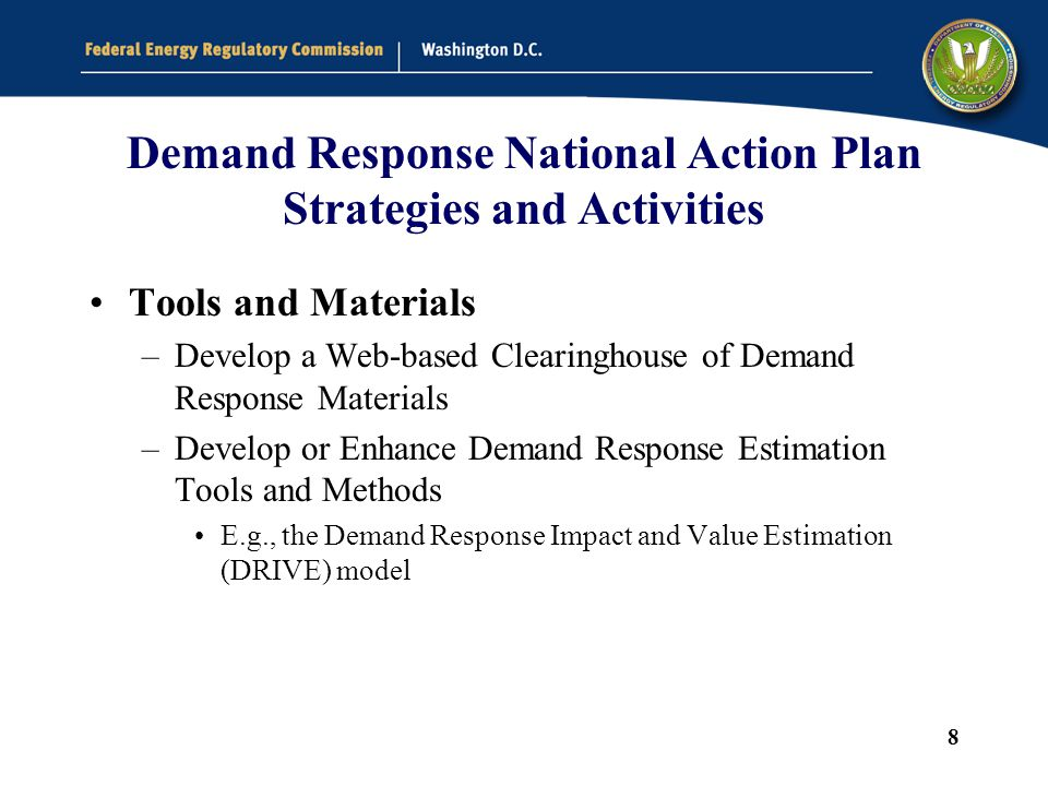 8 Demand Response National Action Plan Strategies and Activities Tools and Materials –Develop a Web-based Clearinghouse of Demand Response Materials –Develop or Enhance Demand Response Estimation Tools and Methods E.g., the Demand Response Impact and Value Estimation (DRIVE) model