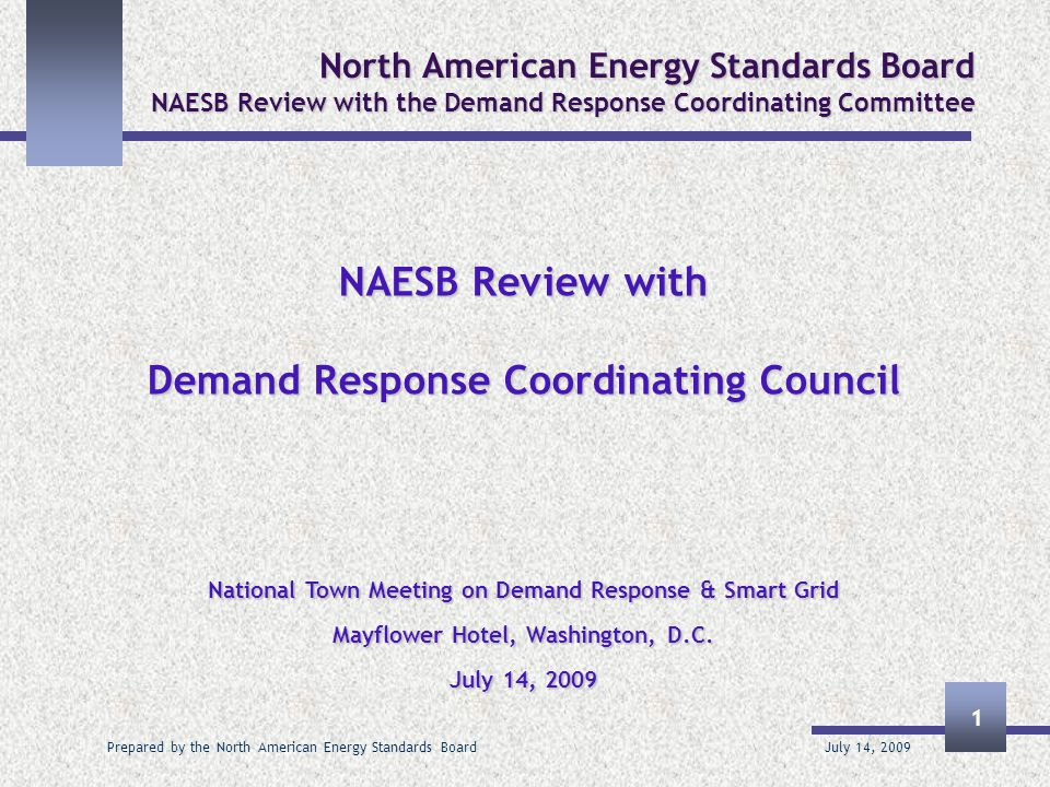 July 14, 2009 Prepared by the North American Energy Standards Board 12 North American Energy Standards Board NAESB Review with the Demand Response Coordinating Committee  Standards and specifications to be applied at a national level should be developed at a national level, or at a minimum vetted at a national level, where entities that will be expected to use the standards have had an opportunity to vote on the standards or otherwise provide input into their development and acceptance through an open and transparent process.