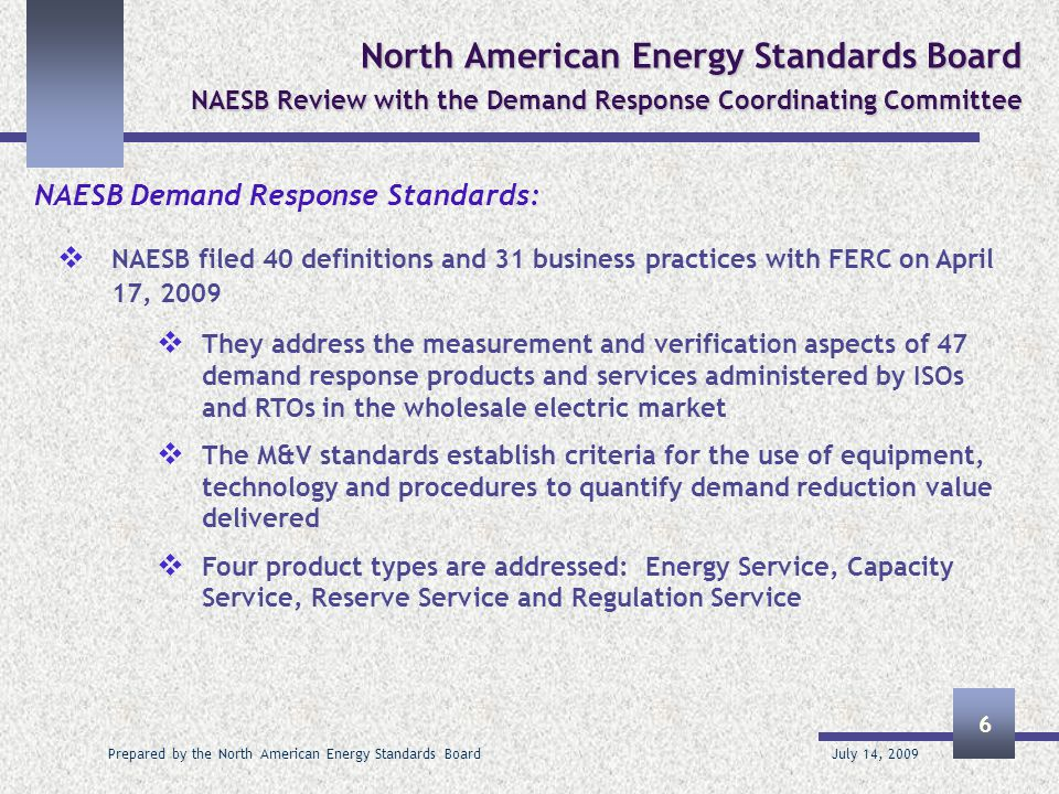 July 14, 2009 Prepared by the North American Energy Standards Board 7 North American Energy Standards Board NAESB Review with the Demand Response Coordinating Committee  The standards identify commonalities among product types for  General – advance notification, deployment time, reduction deadlines, release/recall provisions, normal operations, demand response availability measurement, aggregation, transparency  Telemetry – telemetry requirements, accuracy, intervals, other telemetry measurements, communications protocols, governor control equivalent, on-site generation telemetry requirements  After the fact metering – requirements, measurement accuracy, details of meter/equipment standards, reporting deadlines, reporting intervals, clock/time accuracy, VEE methods, on site generation meter requirements  Performance Evaluation – rules for performance evaluations