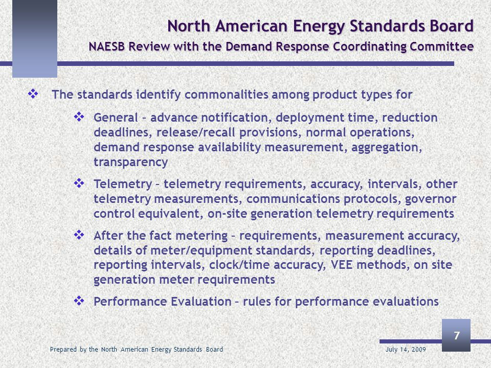 July 14, 2009 Prepared by the North American Energy Standards Board 8 North American Energy Standards Board NAESB Review with the Demand Response Coordinating Committee  A matrix was developed by the ISOs and RTOS to support the drafting of these standards, and describes all DR programs and services in effect today in the wholesale market – including 2520 cells of information  It includes the ISO/RTO products and services, their features, deployment type and methodology, event timing, telemetry, after the fact metering and available performance evaluation methods  The matrix can be found at the following link: http://www.naesb.org/misc/dsm_matrix_print_format.pdf (for printing), http://www.naesb.org/misc/dsm_matrix_excel_format.xls (Excel for analysis) http://www.naesb.org/misc/dsm_matrix_print_format.pdfhttp://www.naesb.org/misc/dsm_matrix_excel_format.xls  It is being used also in phase 2 development for wholesale electric DR M&V standards and verifying against for phase 1 of the retail electric DR M&V standards