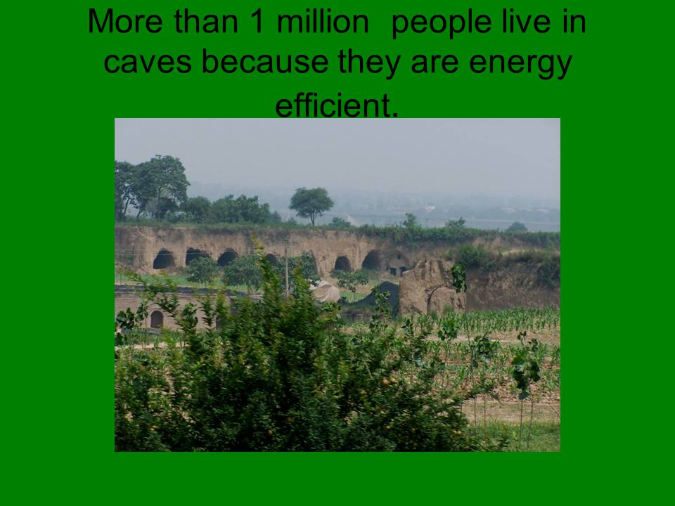 More than 1 million people live in caves because they are energy efficient.