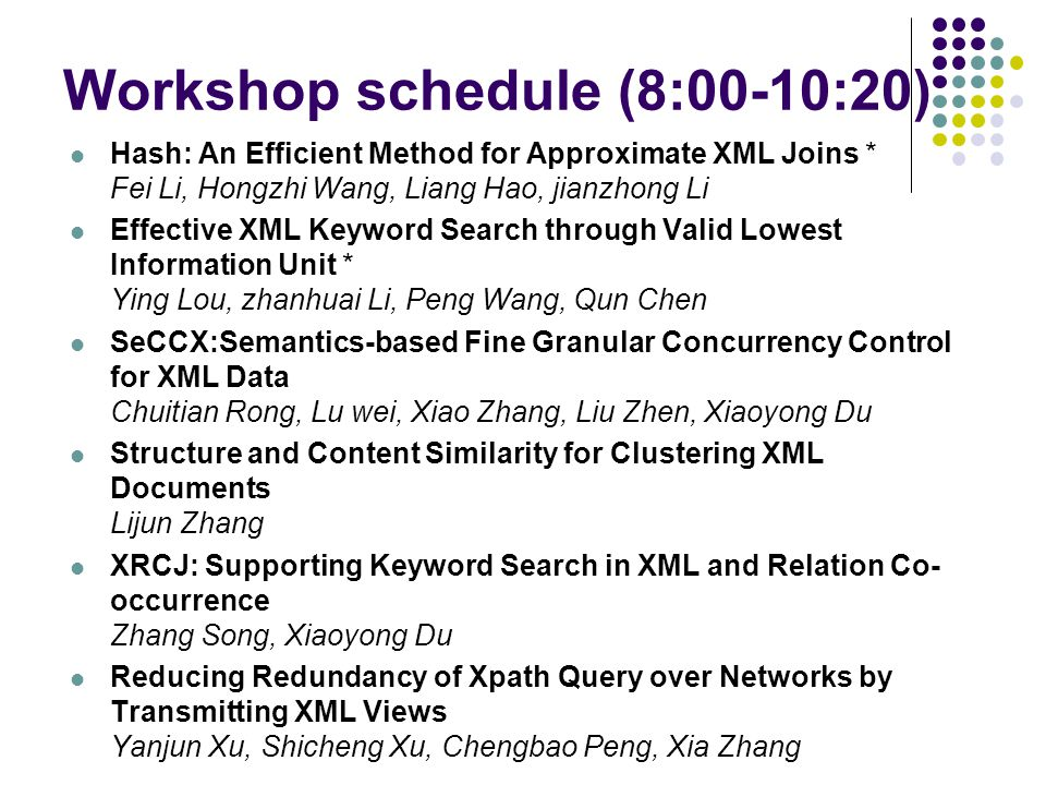 Workshop schedule (8:00-10:20) Hash: An Efficient Method for Approximate XML Joins * Fei Li, Hongzhi Wang, Liang Hao, jianzhong Li Effective XML Keyword Search through Valid Lowest Information Unit * Ying Lou, zhanhuai Li, Peng Wang, Qun Chen SeCCX:Semantics-based Fine Granular Concurrency Control for XML Data Chuitian Rong, Lu wei, Xiao Zhang, Liu Zhen, Xiaoyong Du Structure and Content Similarity for Clustering XML Documents Lijun Zhang XRCJ: Supporting Keyword Search in XML and Relation Co- occurrence Zhang Song, Xiaoyong Du Reducing Redundancy of Xpath Query over Networks by Transmitting XML Views Yanjun Xu, Shicheng Xu, Chengbao Peng, Xia Zhang