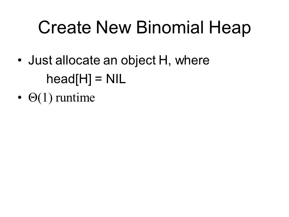 Create New Binomial Heap Just allocate an object H, where head[H] = NIL Θ(1) runtime