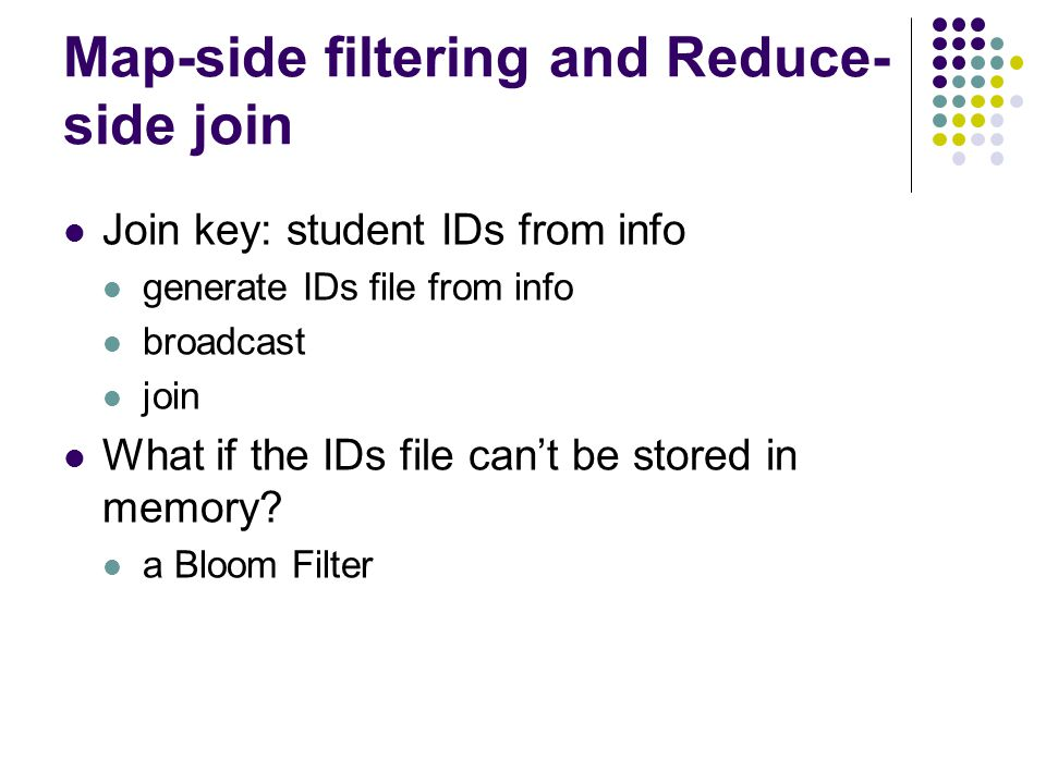 Map-side filtering and Reduce- side join Join key: student IDs from info generate IDs file from info broadcast join What if the IDs file can't be stored in memory.
