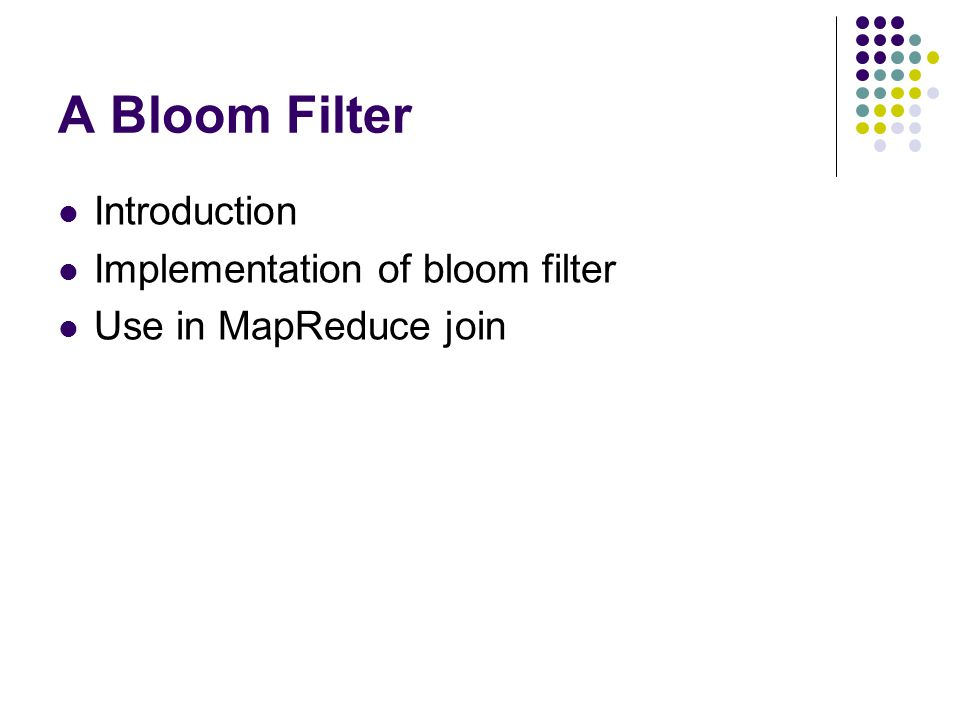 A Bloom Filter Introduction Implementation of bloom filter Use in MapReduce join