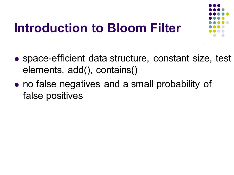 Introduction to Bloom Filter space-efficient data structure, constant size, test elements, add(), contains() no false negatives and a small probability of false positives