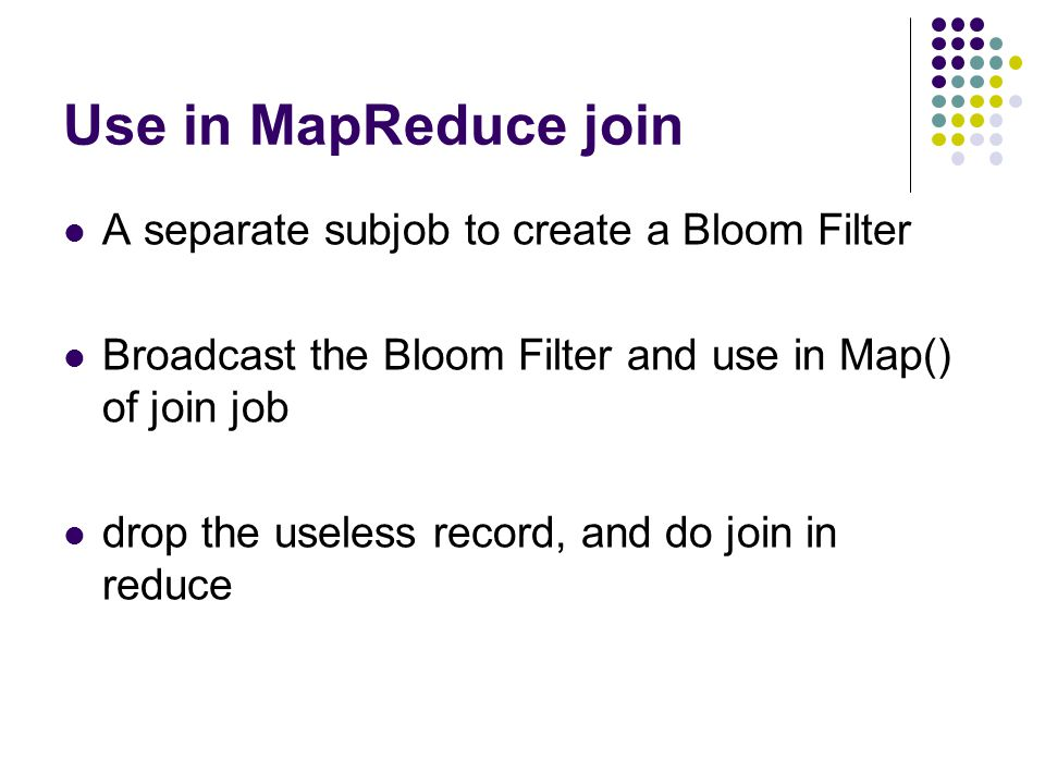 Use in MapReduce join A separate subjob to create a Bloom Filter Broadcast the Bloom Filter and use in Map() of join job drop the useless record, and do join in reduce
