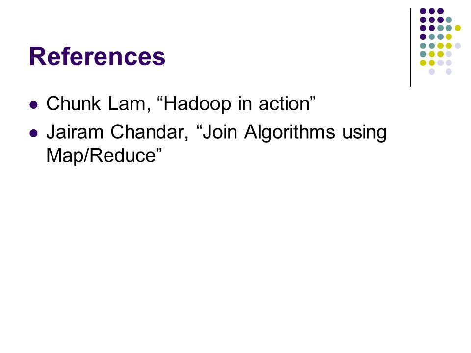 References Chunk Lam, Hadoop in action Jairam Chandar, Join Algorithms using Map/Reduce