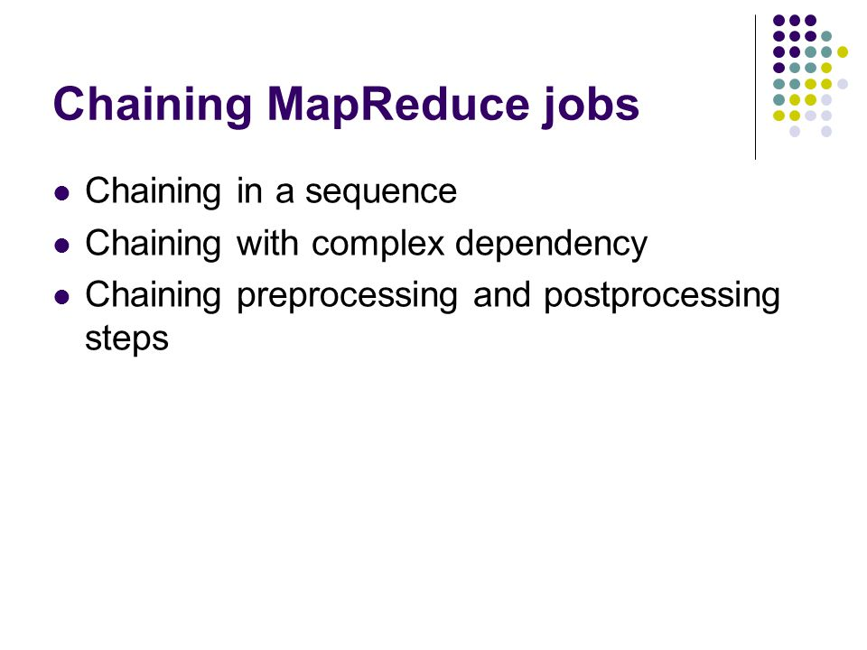 Chaining MapReduce jobs Chaining in a sequence Chaining with complex dependency Chaining preprocessing and postprocessing steps