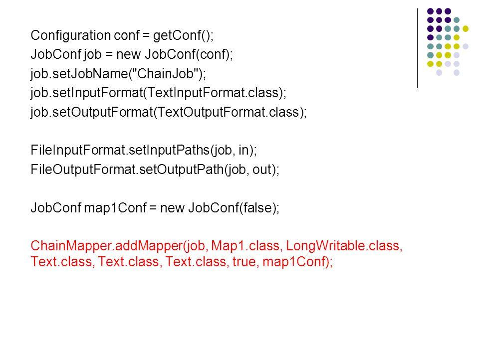 Configuration conf = getConf(); JobConf job = new JobConf(conf); job.setJobName( ChainJob ); job.setInputFormat(TextInputFormat.class); job.setOutputFormat(TextOutputFormat.class); FileInputFormat.setInputPaths(job, in); FileOutputFormat.setOutputPath(job, out); JobConf map1Conf = new JobConf(false); ChainMapper.addMapper(job, Map1.class, LongWritable.class, Text.class, Text.class, Text.class, true, map1Conf);