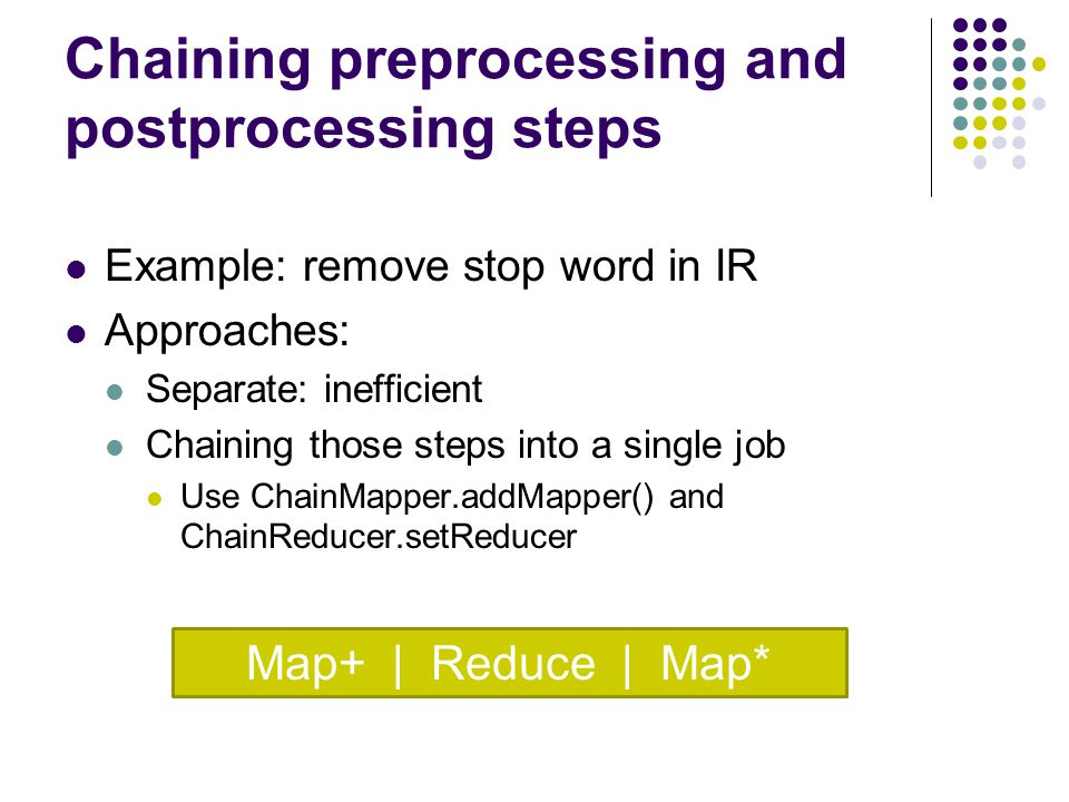 Chaining preprocessing and postprocessing steps Example: remove stop word in IR Approaches: Separate: inefficient Chaining those steps into a single job Use ChainMapper.addMapper() and ChainReducer.setReducer Map+ | Reduce | Map*