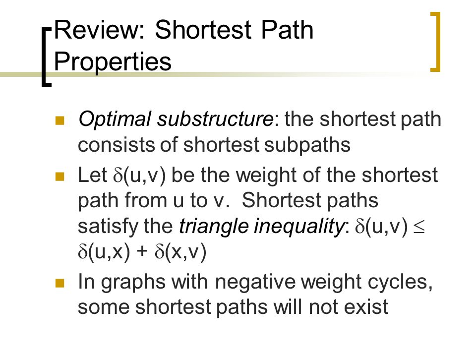 Review: Shortest Path Properties Optimal substructure: the shortest path consists of shortest subpaths Let  (u,v) be the weight of the shortest path from u to v.