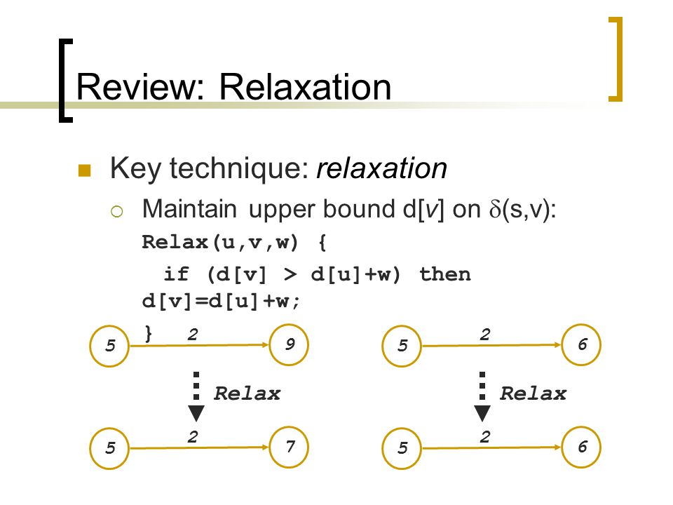 Review: Bellman-Ford Algorithm BellmanFord() for each v  V d[v] =  ; d[s] = 0; for i=1 to |V|-1 for each edge (u,v)  E Relax(u,v, w(u,v)); for each edge (u,v)  E if (d[v] > d[u] + w(u,v)) return no solution ; Relax(u,v,w): if (d[v] > d[u]+w) then d[v]=d[u]+w Initialize d[], which will converge to shortest-path value  Relaxation: Make |V|-1 passes, relaxing each edge Test for solution: have we converged yet.