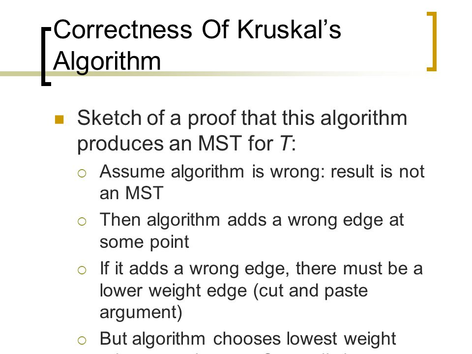 Correctness Of Kruskal's Algorithm Sketch of a proof that this algorithm produces an MST for T:  Assume algorithm is wrong: result is not an MST  Then algorithm adds a wrong edge at some point  If it adds a wrong edge, there must be a lower weight edge (cut and paste argument)  But algorithm chooses lowest weight edge at each step.