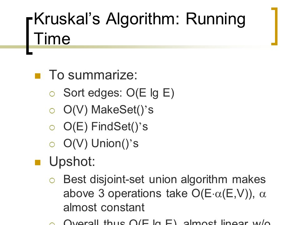 Kruskal's Algorithm: Running Time To summarize:  Sort edges: O(E lg E)  O(V) MakeSet() ' s  O(E) FindSet() ' s  O(V) Union() ' s Upshot:  Best disjoint-set union algorithm makes above 3 operations take O(E  (E,V)),  almost constant  Overall thus O(E lg E), almost linear w/o sorting