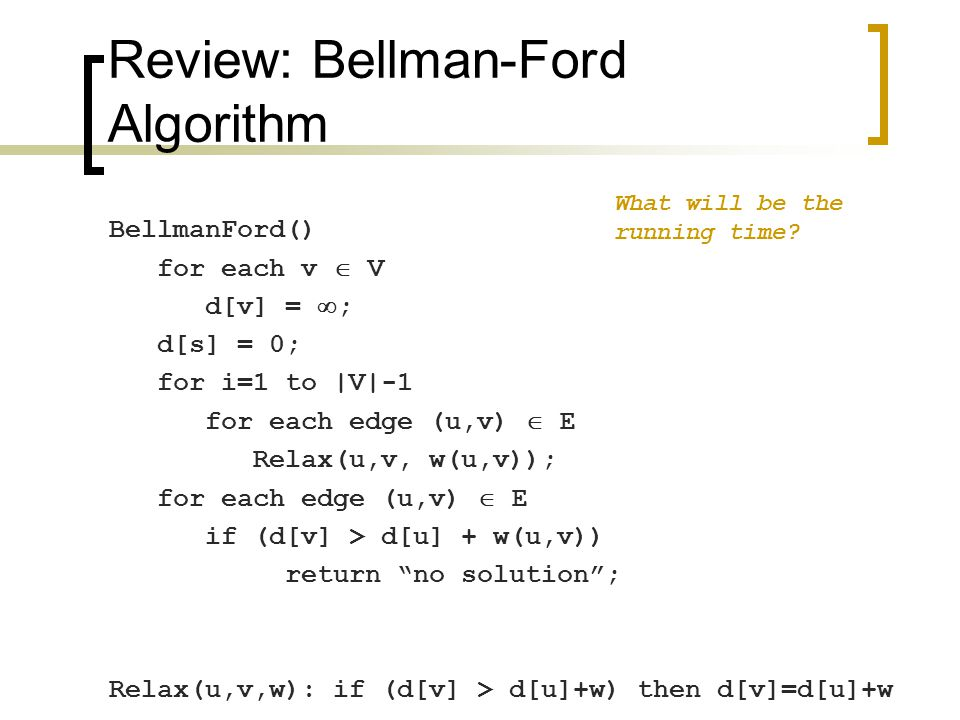 Review: Bellman-Ford Running time: O(VE)  Not so good for large dense graphs  But a very practical algorithm in many ways Note that order in which edges are processed affects how quickly it converges (show example)