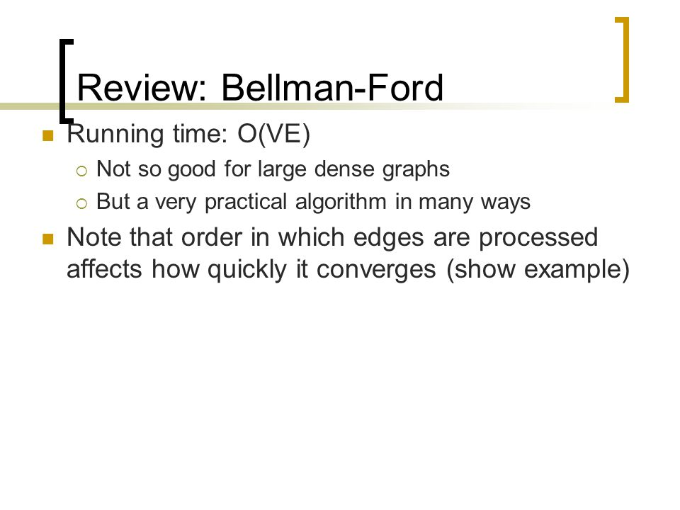 Review: Bellman-Ford Running time: O(VE)  Not so good for large dense graphs  But a very practical algorithm in many ways Note that order in which edges are processed affects how quickly it converges (show example)