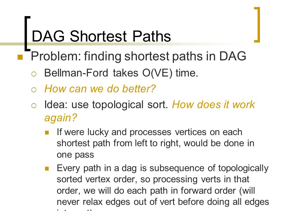 DAG Shortest Paths Problem: finding shortest paths in DAG  Bellman-Ford takes O(VE) time.