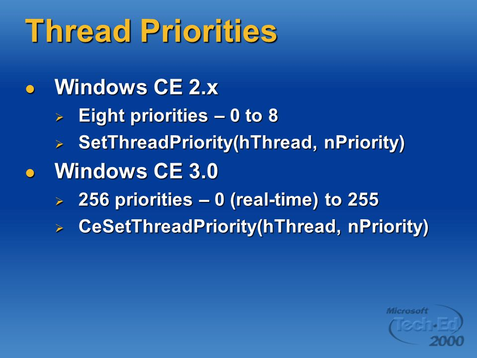 Thread Priorities Windows CE 2.x Windows CE 2.x  Eight priorities – 0 to 8  SetThreadPriority(hThread, nPriority) Windows CE 3.0 Windows CE 3.0  256 priorities – 0 (real-time) to 255  CeSetThreadPriority(hThread, nPriority)