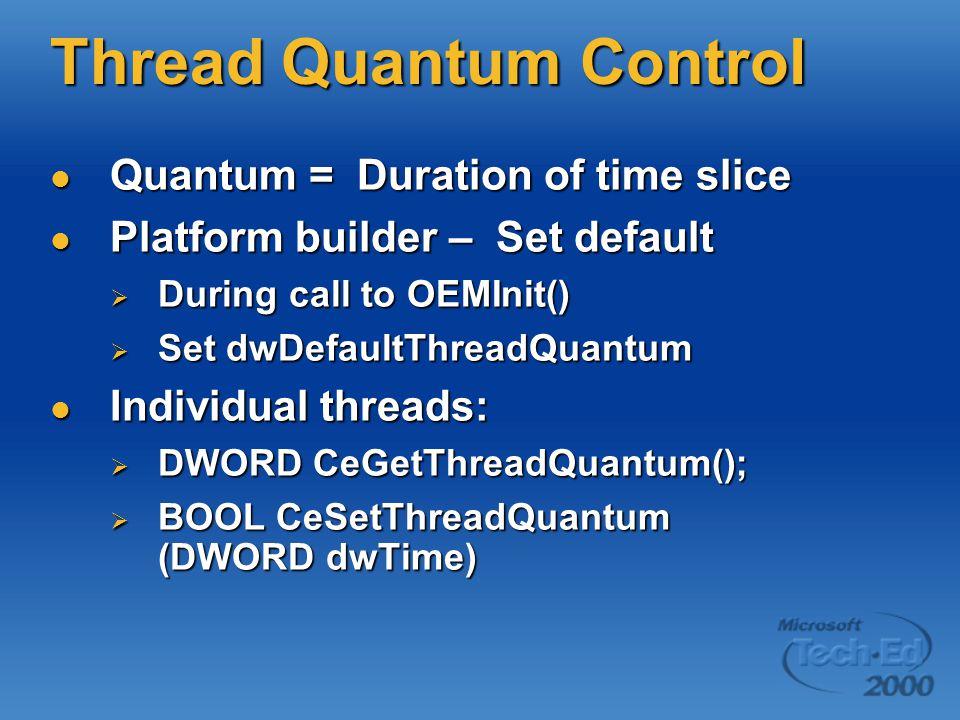Thread Quantum Control Quantum = Duration of time slice Quantum = Duration of time slice Platform builder – Set default Platform builder – Set default  During call to OEMInit()  Set dwDefaultThreadQuantum Individual threads: Individual threads:  DWORD CeGetThreadQuantum();  BOOL CeSetThreadQuantum (DWORD dwTime)