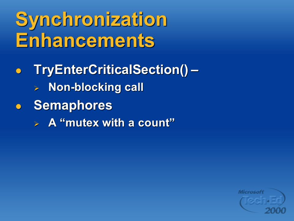 Synchronization Enhancements TryEnterCriticalSection() – TryEnterCriticalSection() –  Non-blocking call Semaphores Semaphores  A mutex with a count