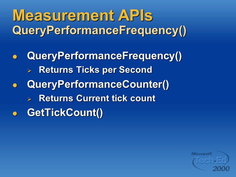 Measurement APIs QueryPerformanceFrequency() QueryPerformanceFrequency() QueryPerformanceFrequency()  Returns Ticks per Second QueryPerformanceCounter() QueryPerformanceCounter()  Returns Current tick count GetTickCount() GetTickCount()