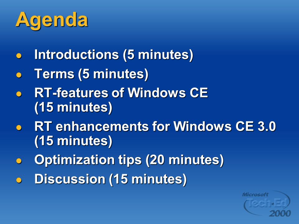Agenda Introductions (5 minutes) Introductions (5 minutes) Terms (5 minutes) Terms (5 minutes) RT-features of Windows CE (15 minutes) RT-features of Windows CE (15 minutes) RT enhancements for Windows CE 3.0 (15 minutes) RT enhancements for Windows CE 3.0 (15 minutes) Optimization tips (20 minutes) Optimization tips (20 minutes) Discussion (15 minutes) Discussion (15 minutes)