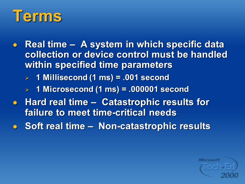 Terms Real time – A system in which specific data collection or device control must be handled within specified time parameters Real time – A system in which specific data collection or device control must be handled within specified time parameters  1 Millisecond (1 ms) =.001 second  1 Microsecond (1 ms) =.000001 second Hard real time – Catastrophic results for failure to meet time-critical needs Hard real time – Catastrophic results for failure to meet time-critical needs Soft real time – Non-catastrophic results Soft real time – Non-catastrophic results