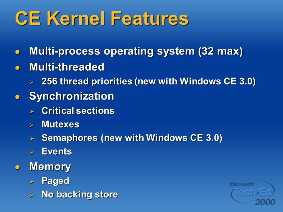 CE Kernel Features Multi-process operating system (32 max) Multi-process operating system (32 max) Multi-threaded Multi-threaded  256 thread priorities (new with Windows CE 3.0) Synchronization Synchronization  Critical sections  Mutexes  Semaphores (new with Windows CE 3.0)  Events Memory Memory  Paged  No backing store