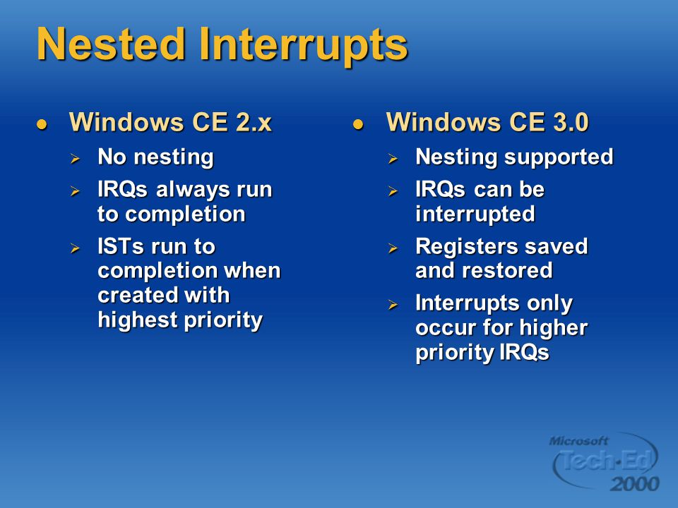Nested Interrupts Windows CE 2.x Windows CE 2.x  No nesting  IRQs always run to completion  ISTs run to completion when created with highest priority Windows CE 3.0 Windows CE 3.0  Nesting supported  IRQs can be interrupted  Registers saved and restored  Interrupts only occur for higher priority IRQs