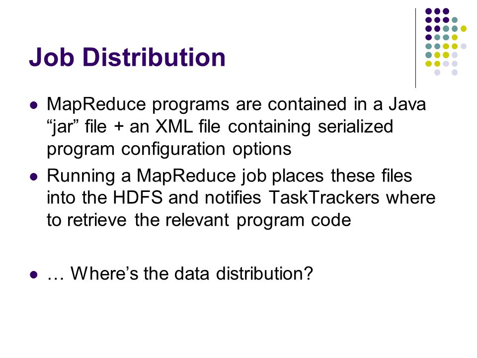 Job Distribution MapReduce programs are contained in a Java jar file + an XML file containing serialized program configuration options Running a MapReduce job places these files into the HDFS and notifies TaskTrackers where to retrieve the relevant program code … Where's the data distribution