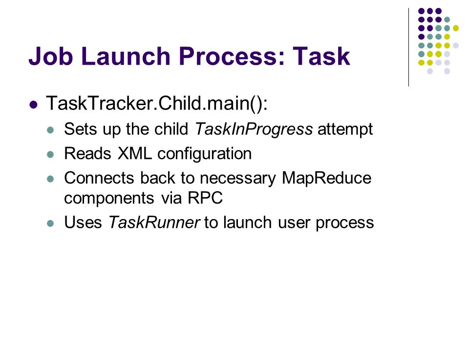 Job Launch Process: Task TaskTracker.Child.main(): Sets up the child TaskInProgress attempt Reads XML configuration Connects back to necessary MapReduce components via RPC Uses TaskRunner to launch user process