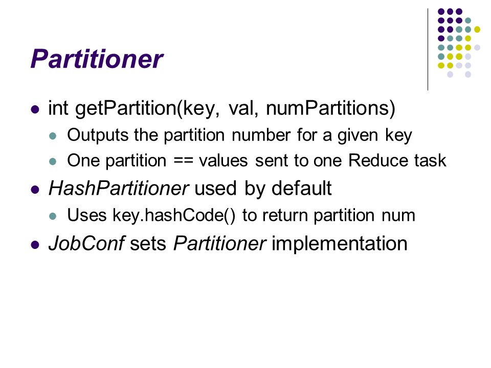 Partitioner int getPartition(key, val, numPartitions) Outputs the partition number for a given key One partition == values sent to one Reduce task HashPartitioner used by default Uses key.hashCode() to return partition num JobConf sets Partitioner implementation
