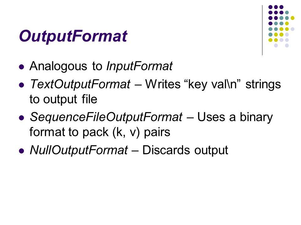 OutputFormat Analogous to InputFormat TextOutputFormat – Writes key val\n strings to output file SequenceFileOutputFormat – Uses a binary format to pack (k, v) pairs NullOutputFormat – Discards output