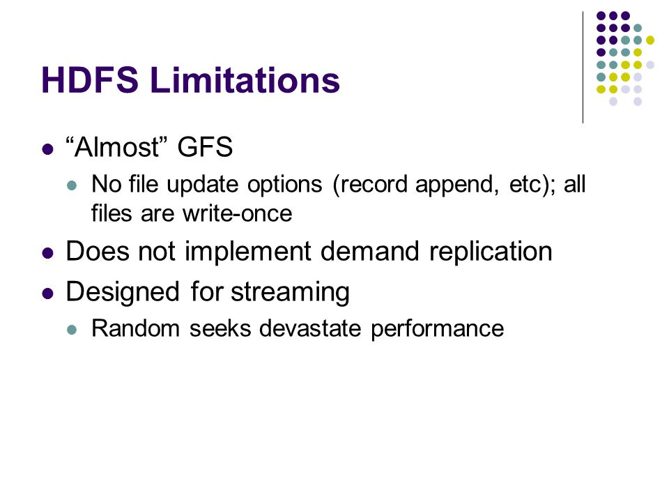 HDFS Limitations Almost GFS No file update options (record append, etc); all files are write-once Does not implement demand replication Designed for streaming Random seeks devastate performance