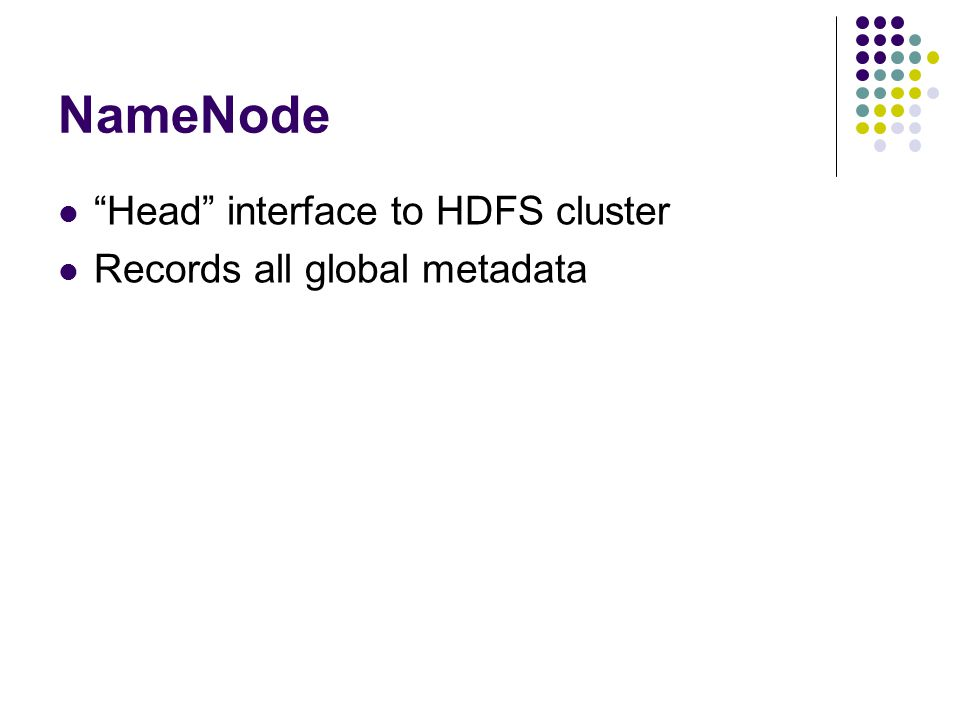 NameNode Head interface to HDFS cluster Records all global metadata