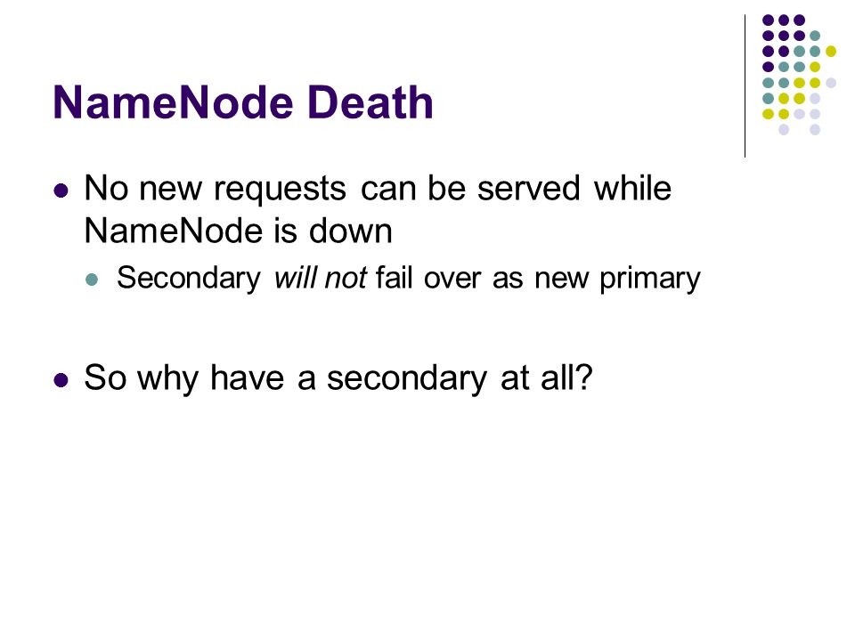 NameNode Death No new requests can be served while NameNode is down Secondary will not fail over as new primary So why have a secondary at all
