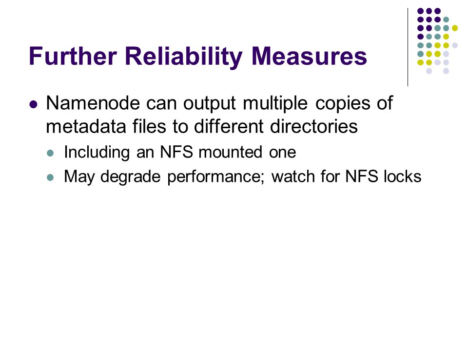Further Reliability Measures Namenode can output multiple copies of metadata files to different directories Including an NFS mounted one May degrade performance; watch for NFS locks