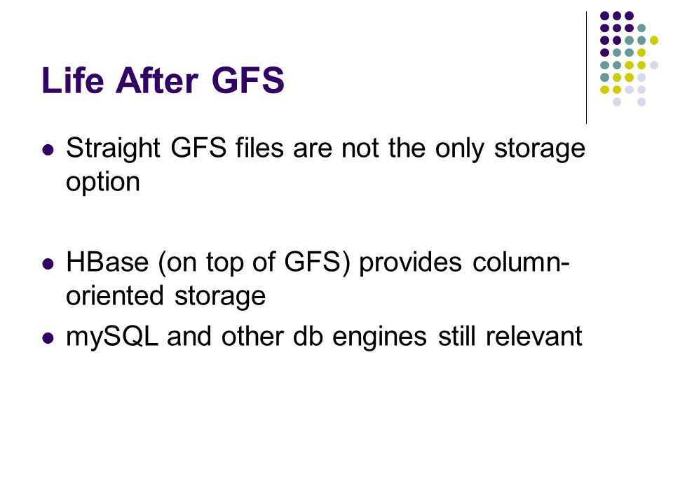 Life After GFS Straight GFS files are not the only storage option HBase (on top of GFS) provides column- oriented storage mySQL and other db engines still relevant