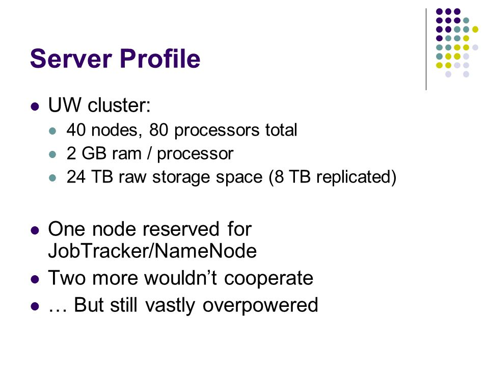 Server Profile UW cluster: 40 nodes, 80 processors total 2 GB ram / processor 24 TB raw storage space (8 TB replicated) One node reserved for JobTracker/NameNode Two more wouldn't cooperate … But still vastly overpowered
