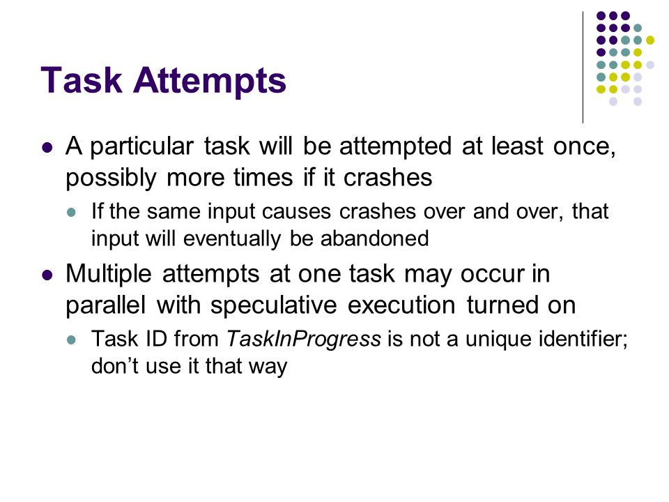 Task Attempts A particular task will be attempted at least once, possibly more times if it crashes If the same input causes crashes over and over, that input will eventually be abandoned Multiple attempts at one task may occur in parallel with speculative execution turned on Task ID from TaskInProgress is not a unique identifier; don't use it that way