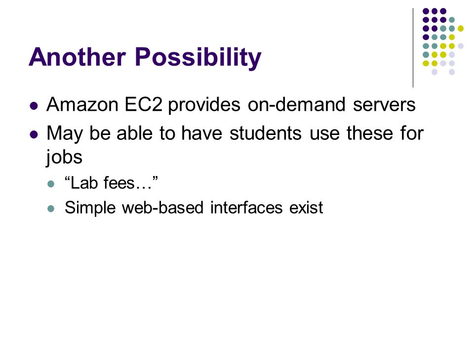 Another Possibility Amazon EC2 provides on-demand servers May be able to have students use these for jobs Lab fees… Simple web-based interfaces exist